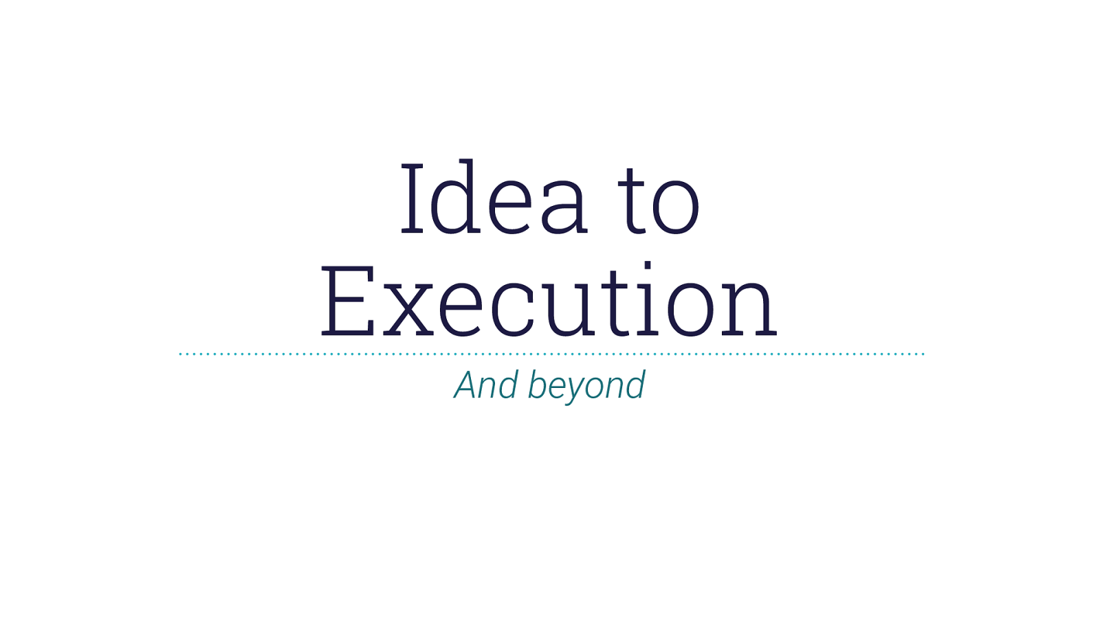 Idea to Execution and Beyond