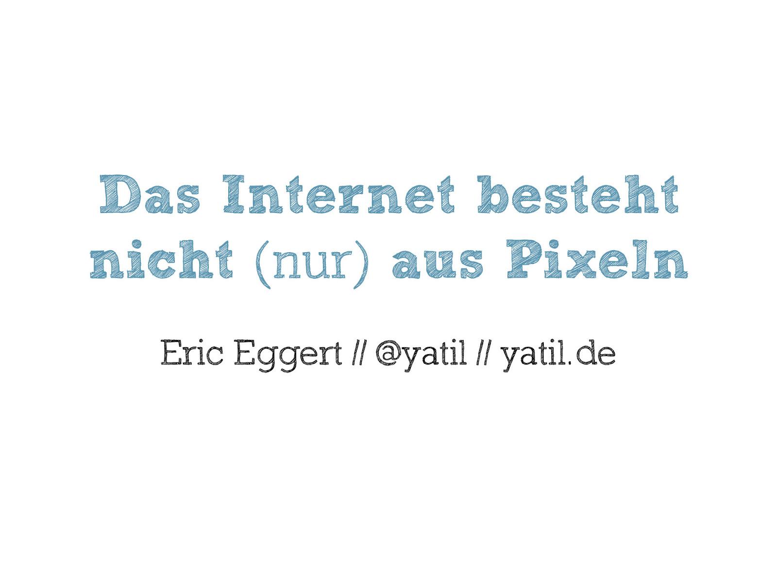 Das Web besteht nicht (nur) aus Pixeln