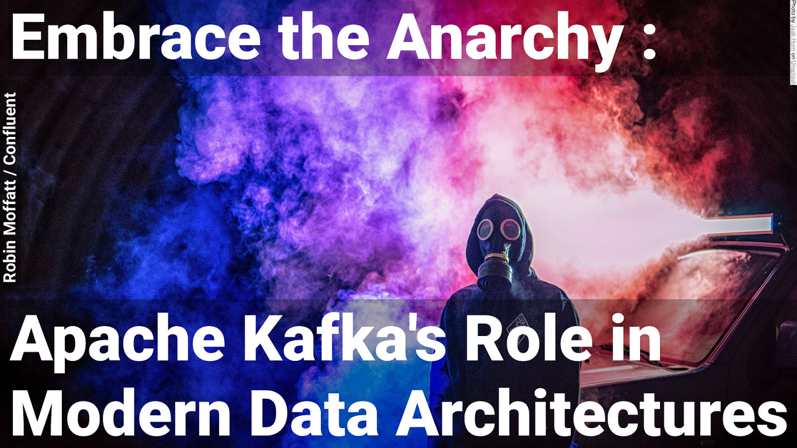Embrace the Anarchy : Apache Kafka's Role in Modern Data Architectures