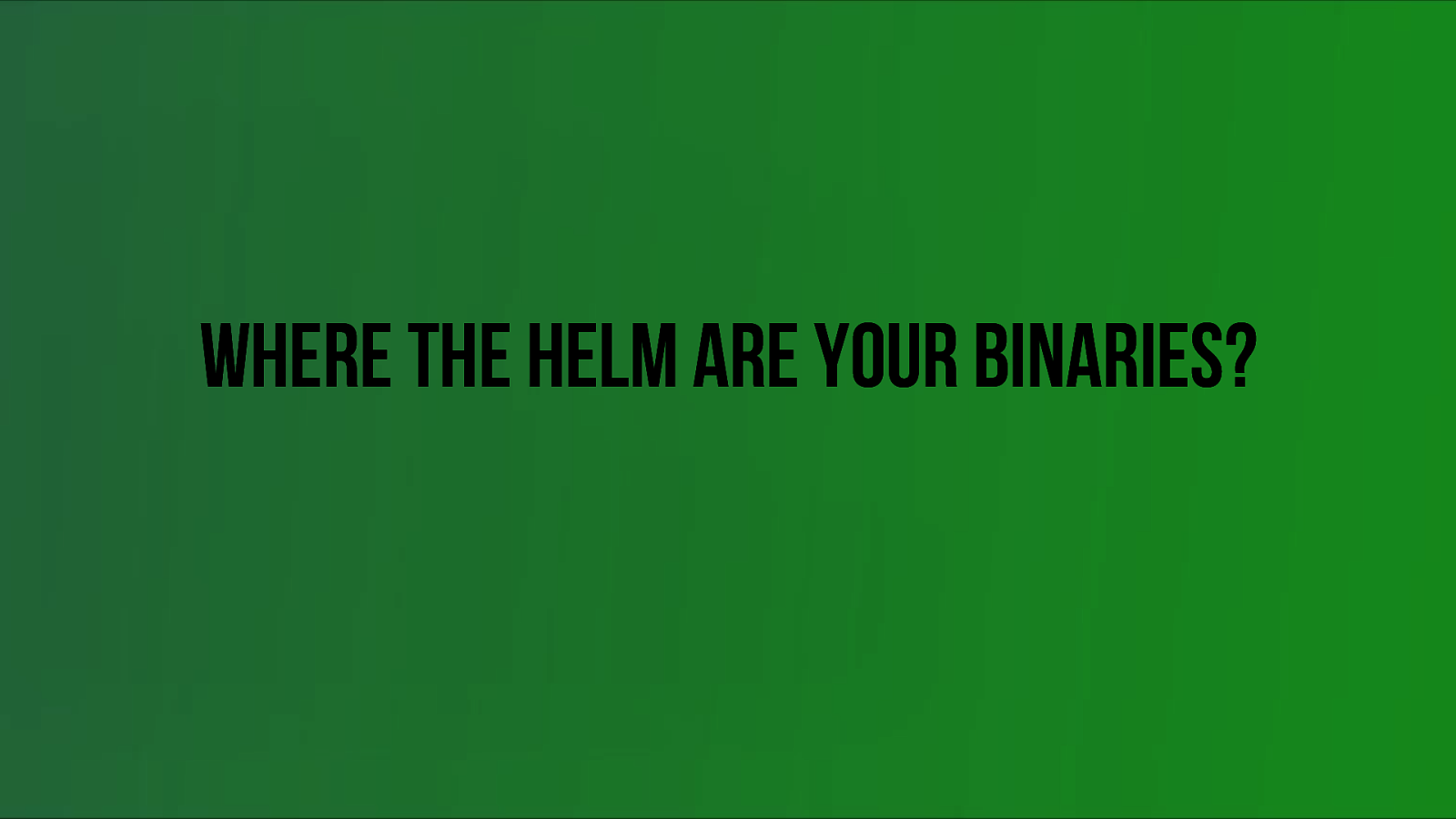 Where the Helm are your binaries?