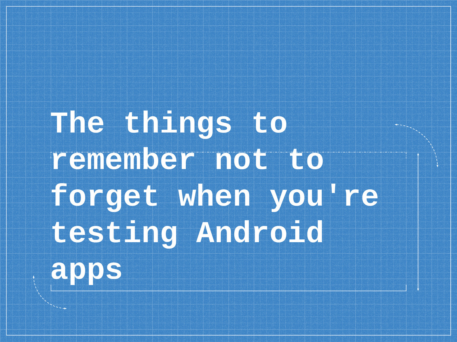 The things to remember not to forget when you're testing Android apps