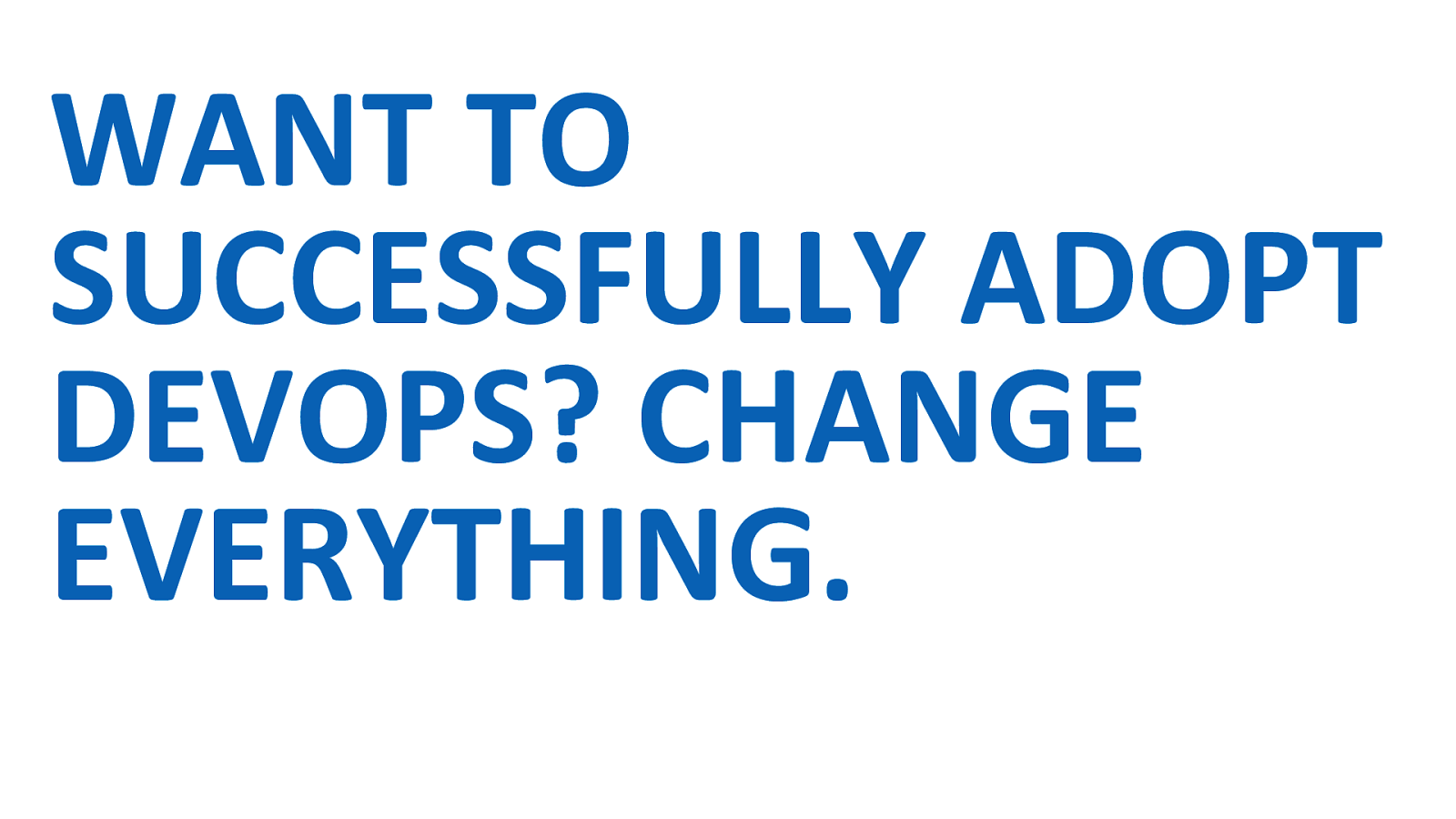 Want to successfully adopt DevOps? Change Everything