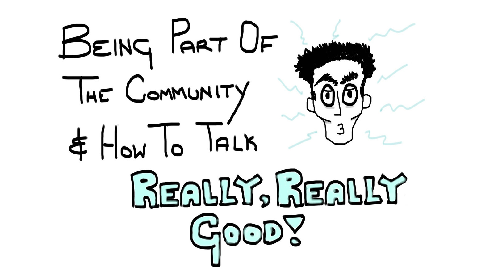Being part of the community and how to talk really, really good.