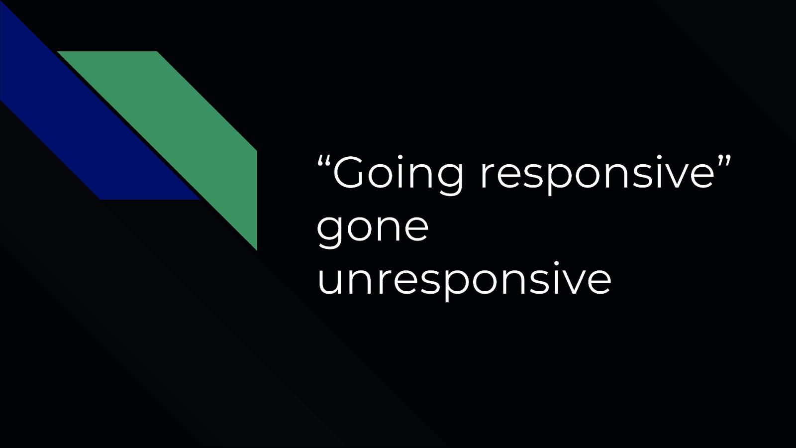Going Responsive Gone Unresponsive