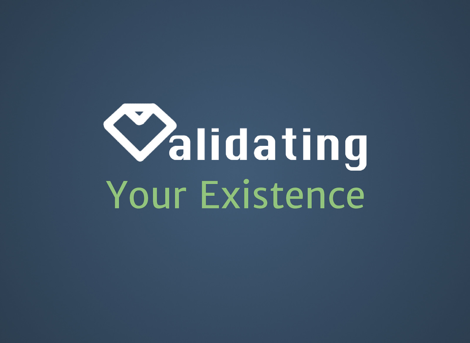 Validating Your Existence