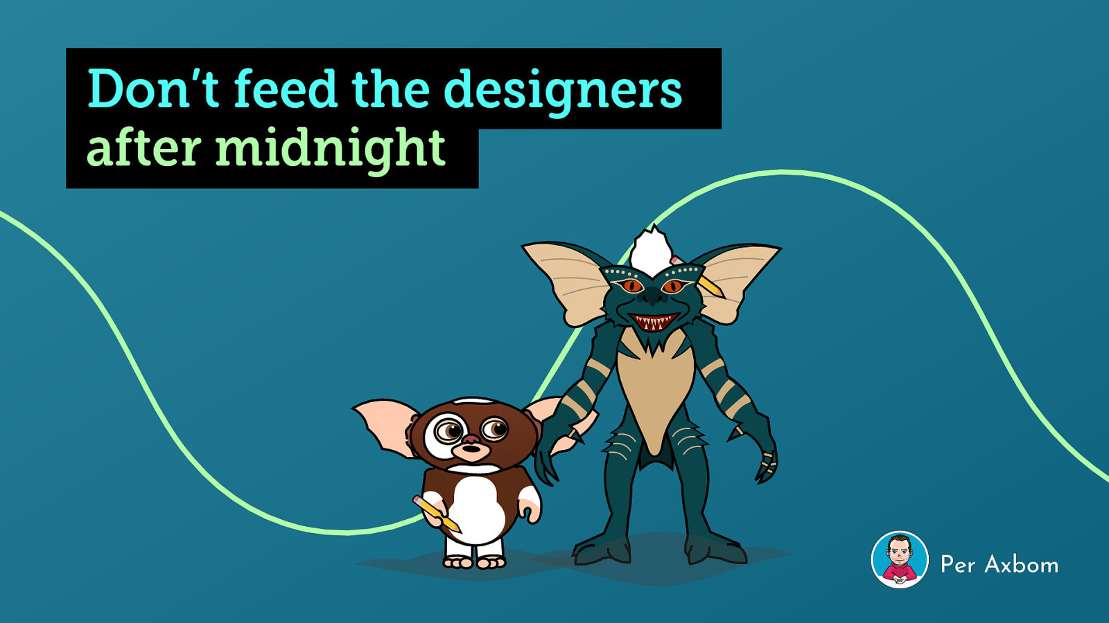 Don't feed the designers after midnight