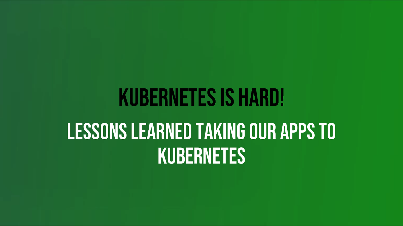 Kubernetes is hard! Lessons learned taking our apps to Kubernetes