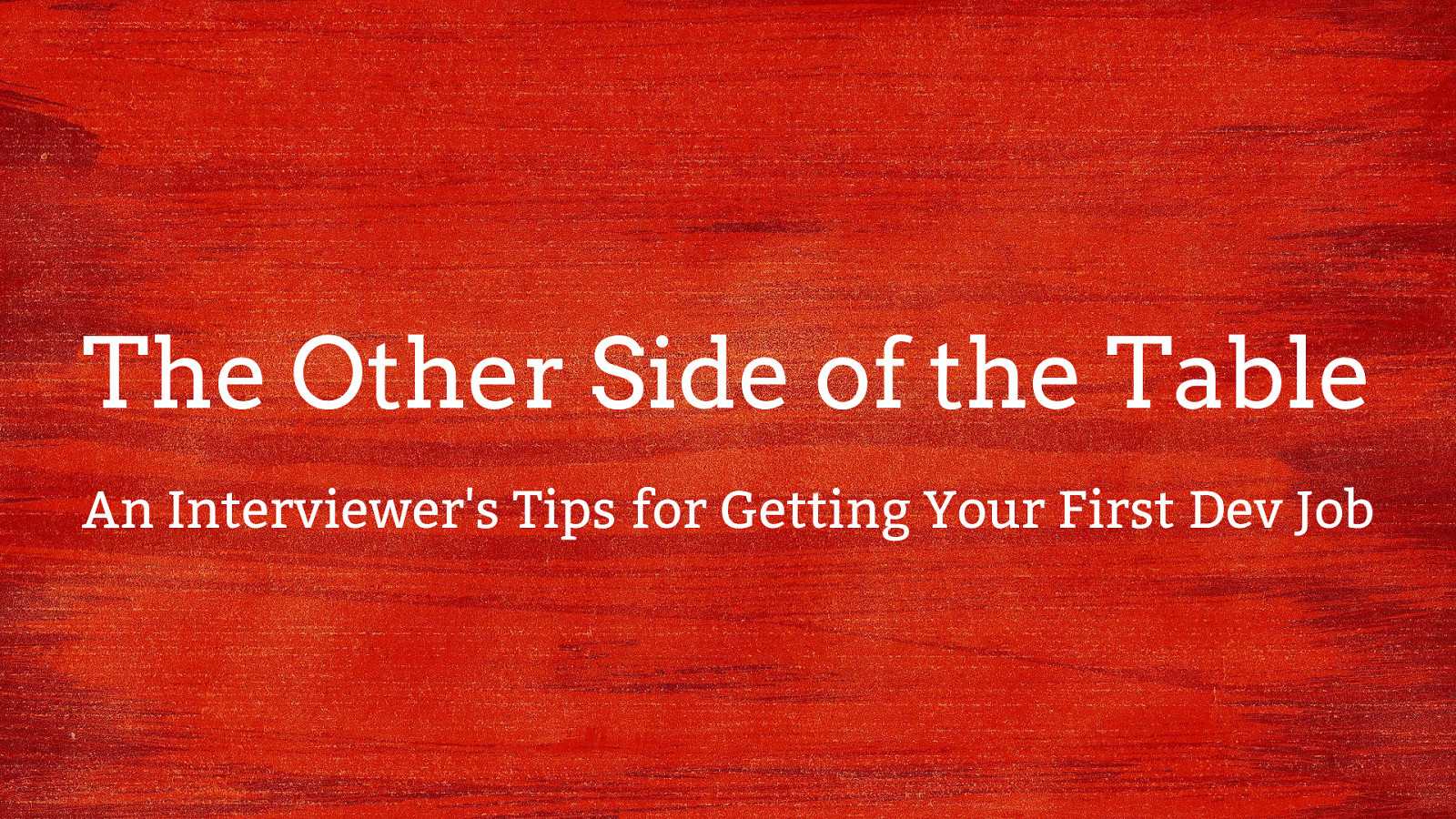 The Other Side of the Table: An Interviewer's Tips for Getting Your First Dev Job