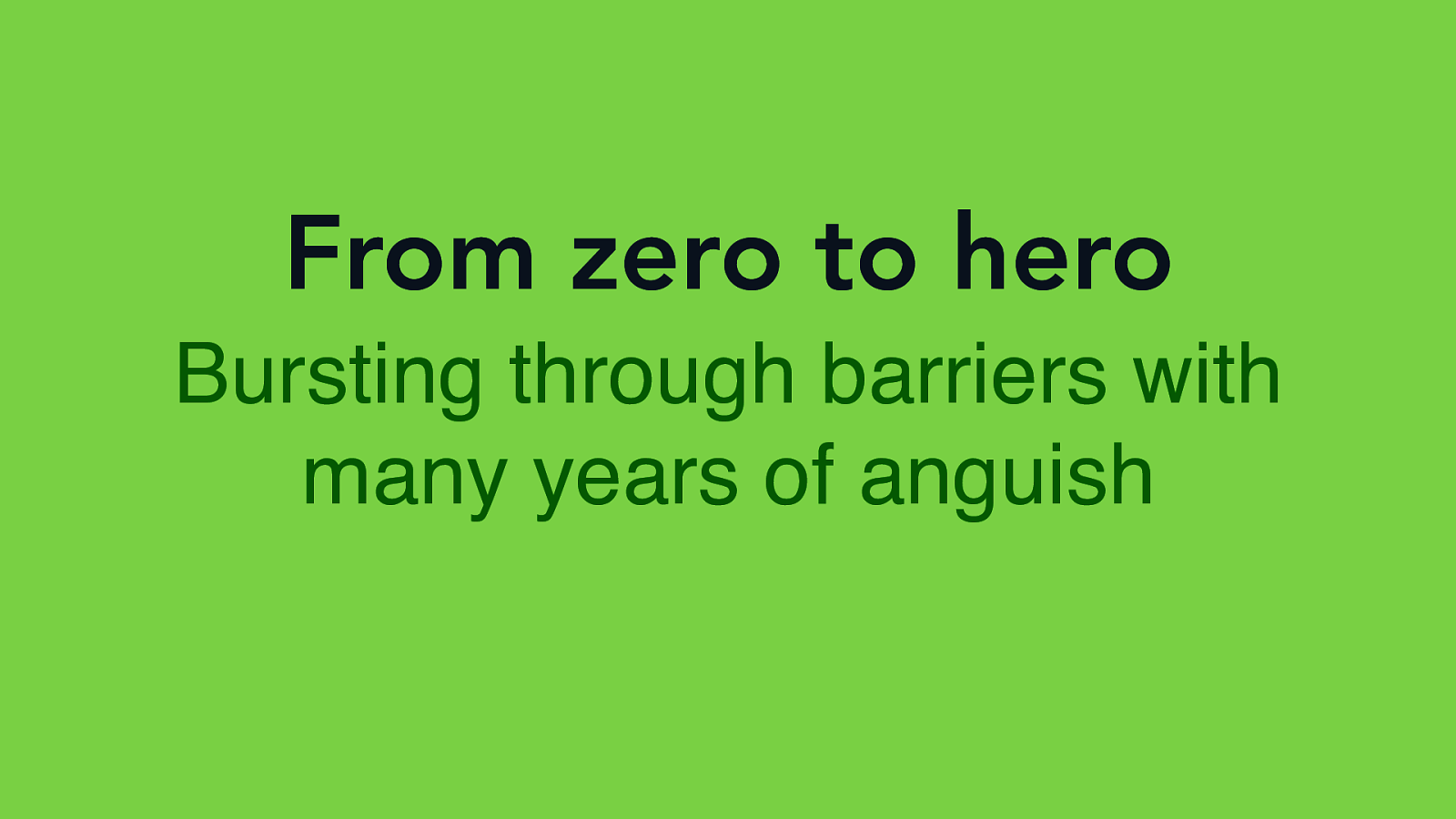 From Zero to Hero with several years of Anguish - Bursting through barriers