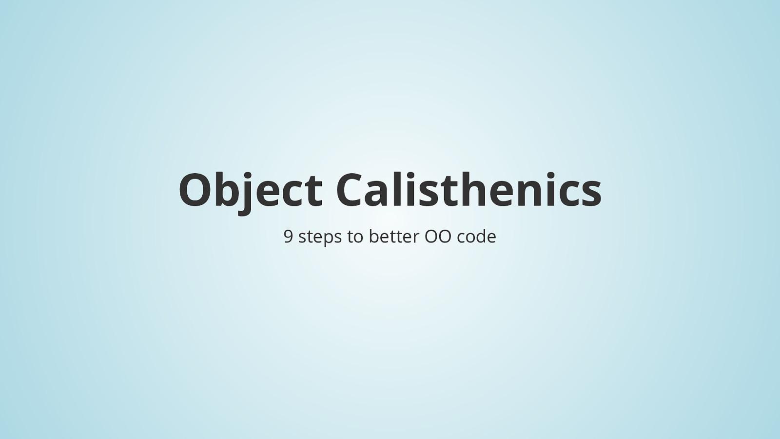 Object Calisthenics - 9 steps to better OO code