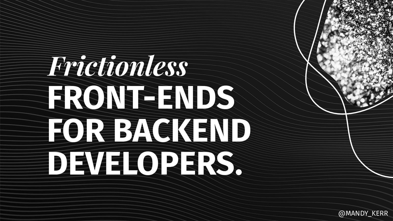 Frictionless Front Ends for Back End Developers