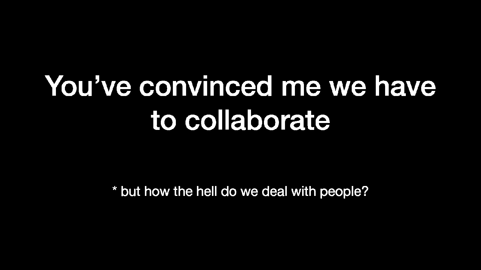 You've Convinced Me We Have To Collaborate — But How The Hell Do We Deal With People?