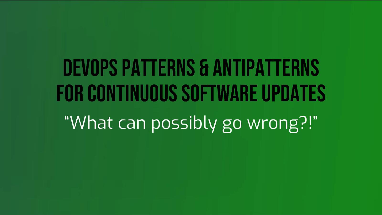 DevOps Patterns & Antipatterns for Continuous Software Updates by Baruch Sadogursky