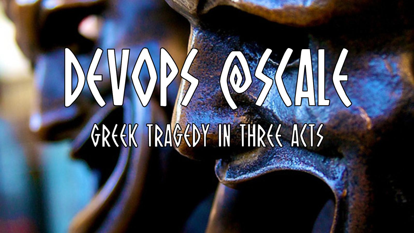 DevOps @Scale (Greek Tragedy in 3 Acts)