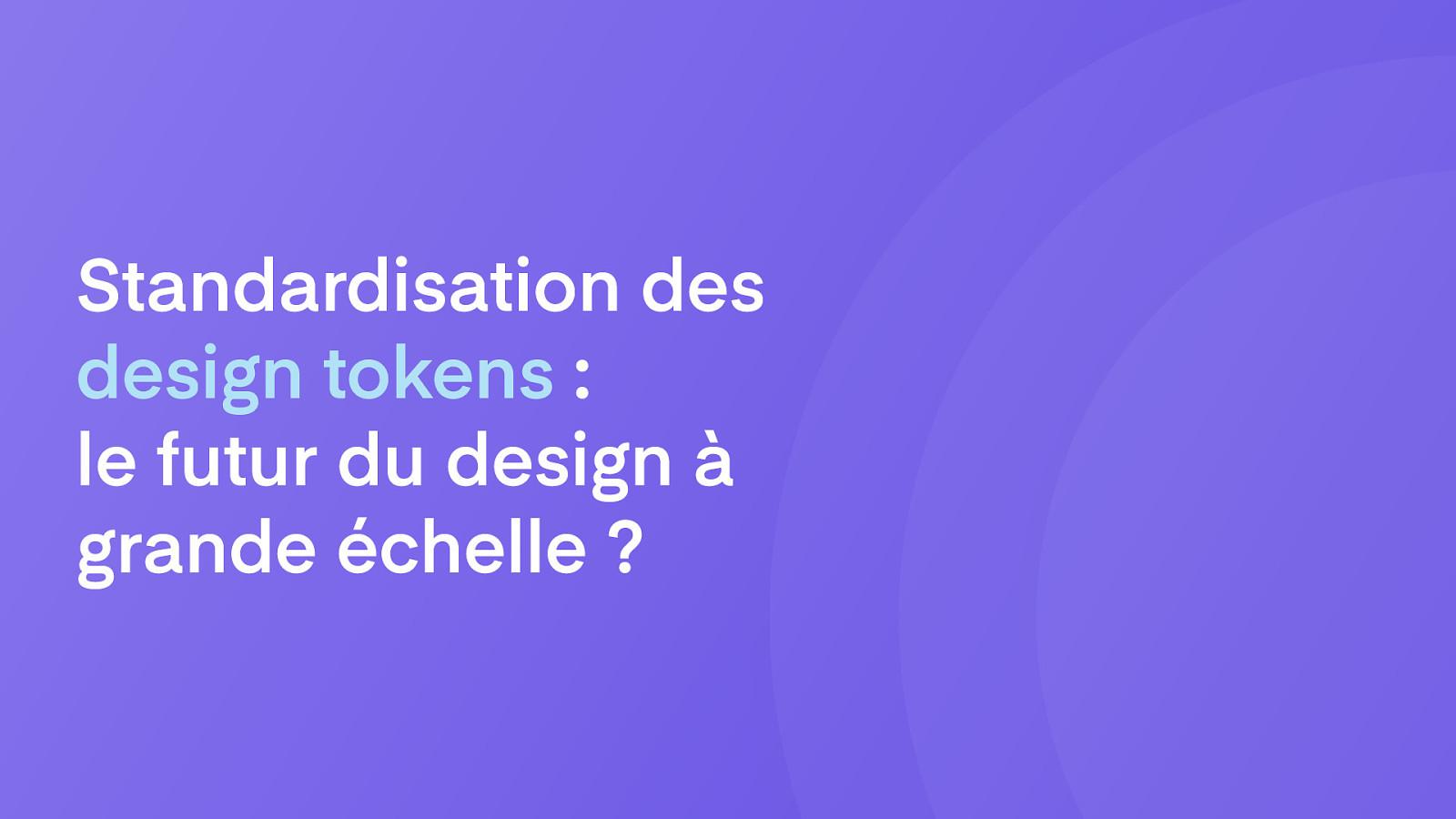 Standardisation des design tokens :le futur du design à grande échelle? by Louis Chenais