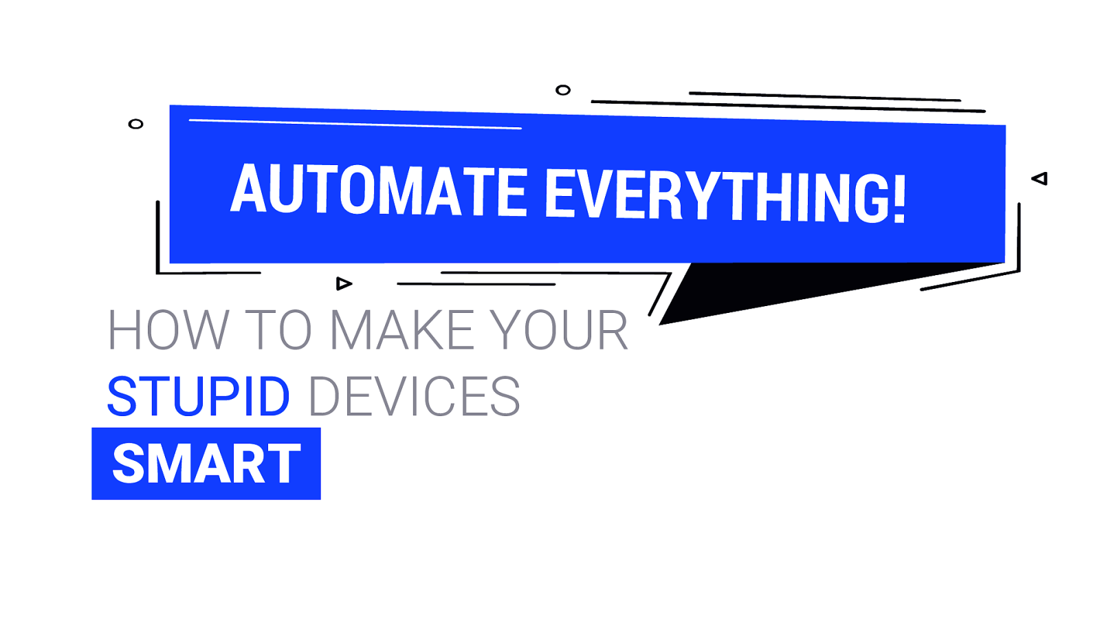 Automate Everything! How to make your stupid device smart