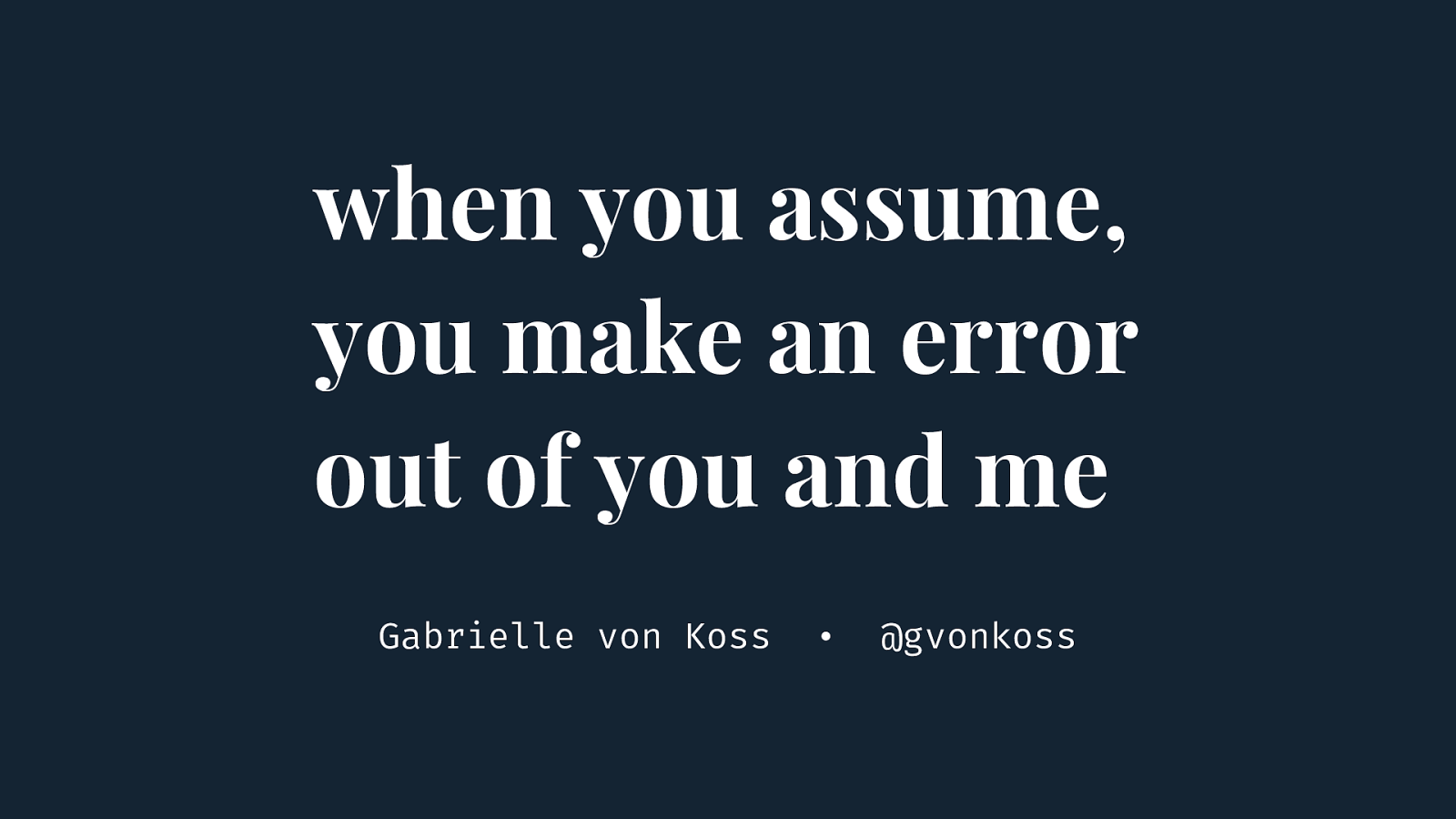 When you assume, you make an error out of you and me