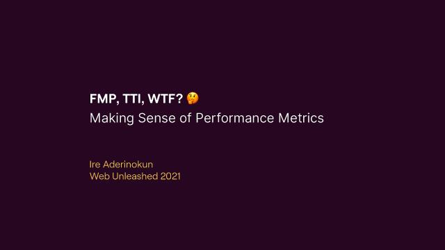 FMP, TTI, WTF? Making Sense of Performance Metrics