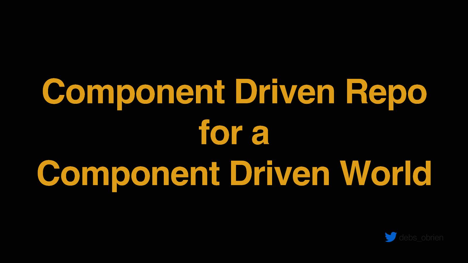 Component Driven Development for Component Driven World by Debbie O'Brien