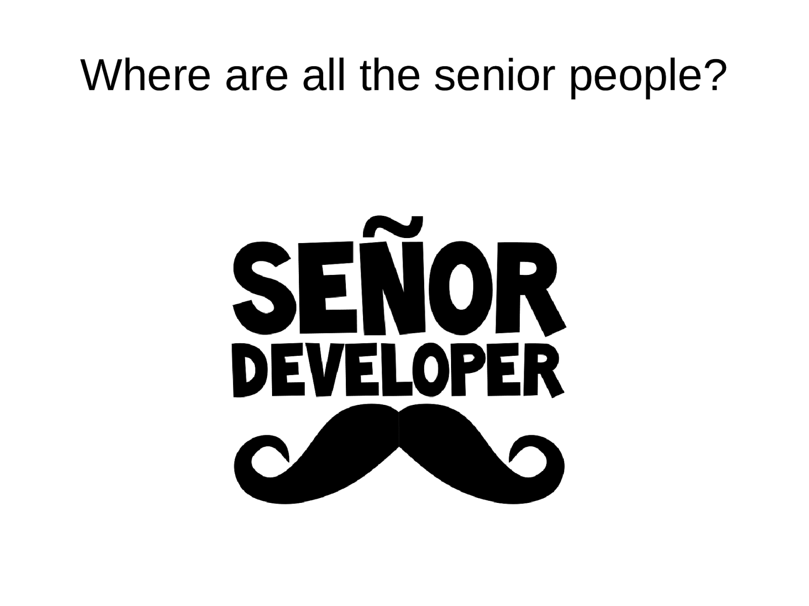 Where are all the senior people?