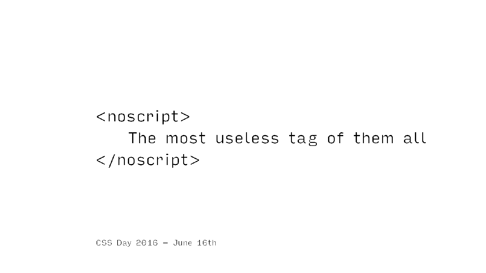 <noscript> The most useless tag of them all </noscript>