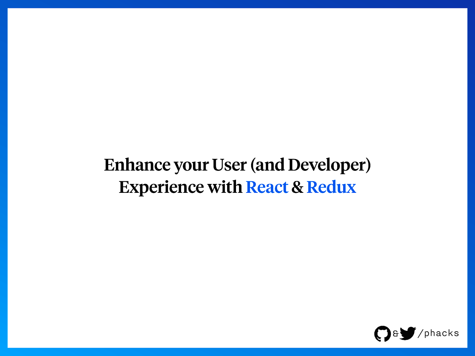 Enhance your User (and Developer) Experience with React & Redux