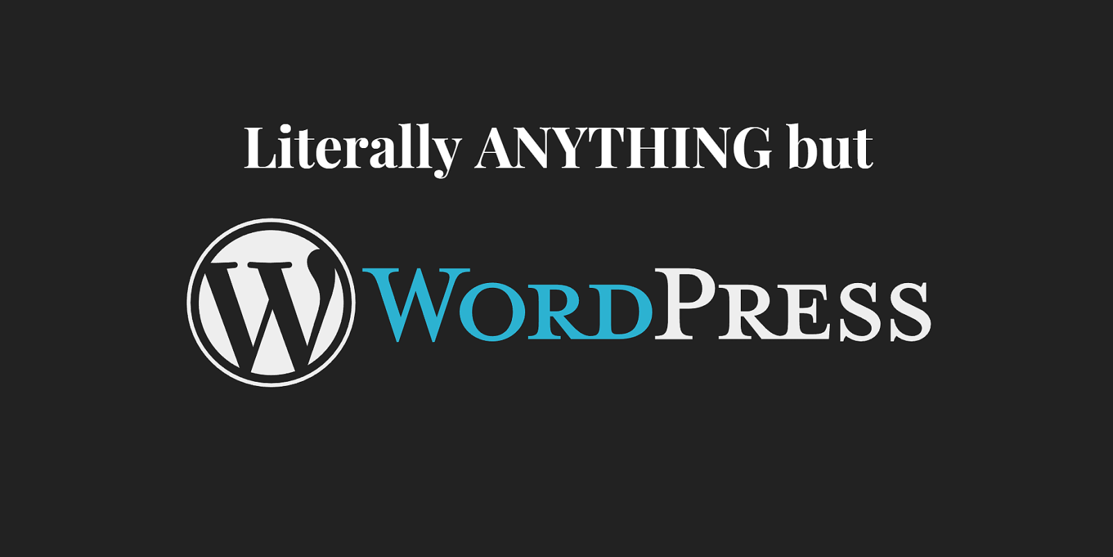 Literally ANYTHING But Wordpress