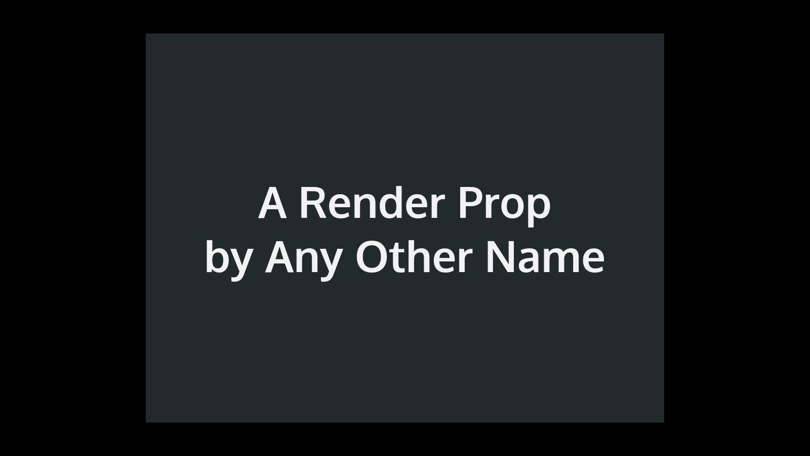 A Render Prop by Any Other Name
