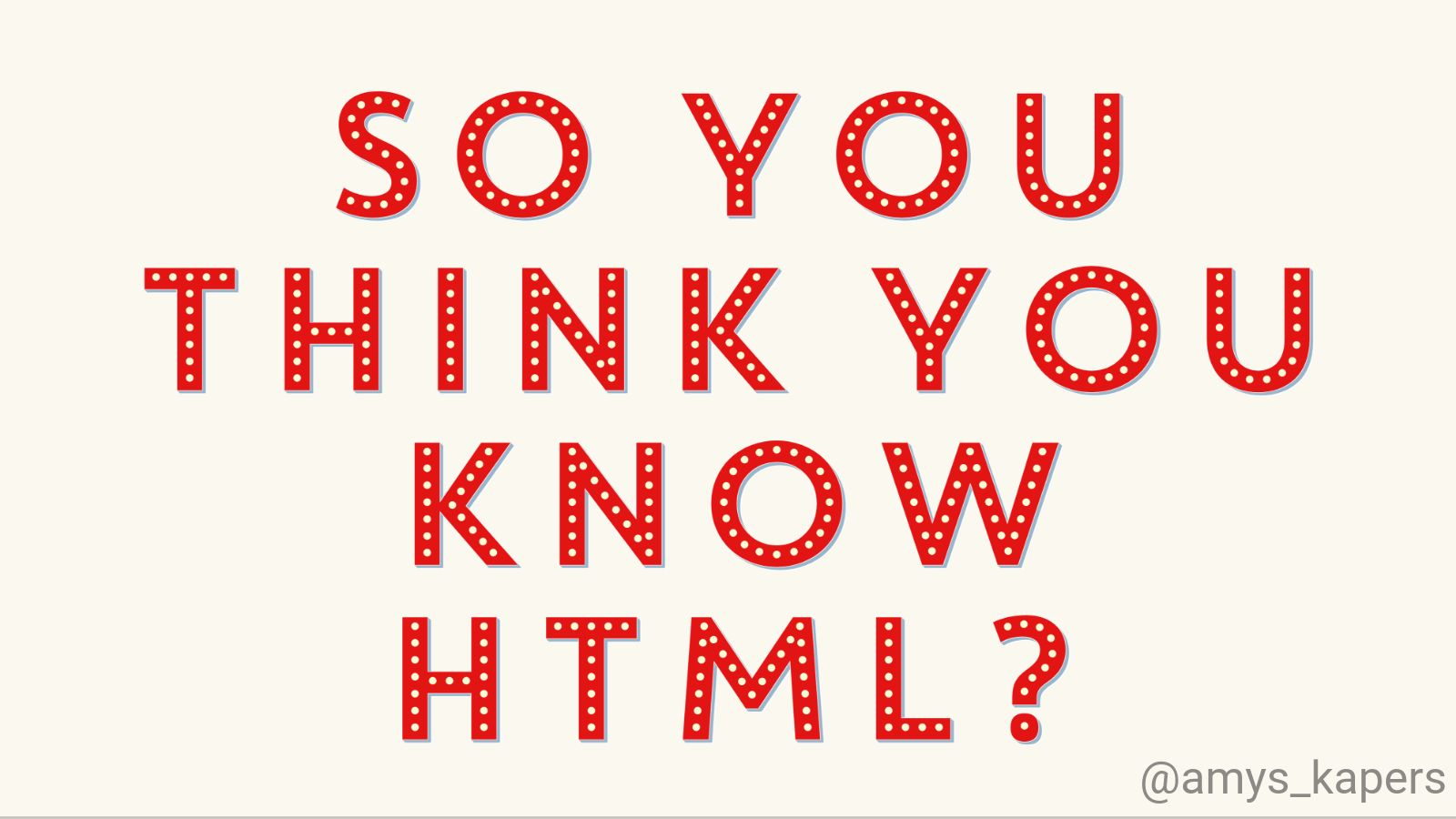 So You Think You Know HTML?