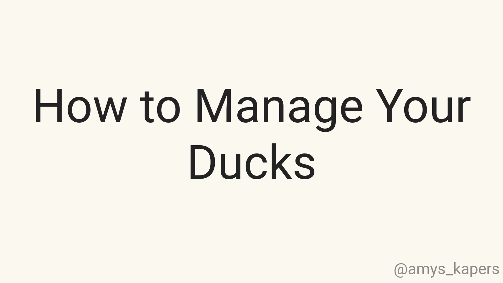 How to Manage Your Ducks
