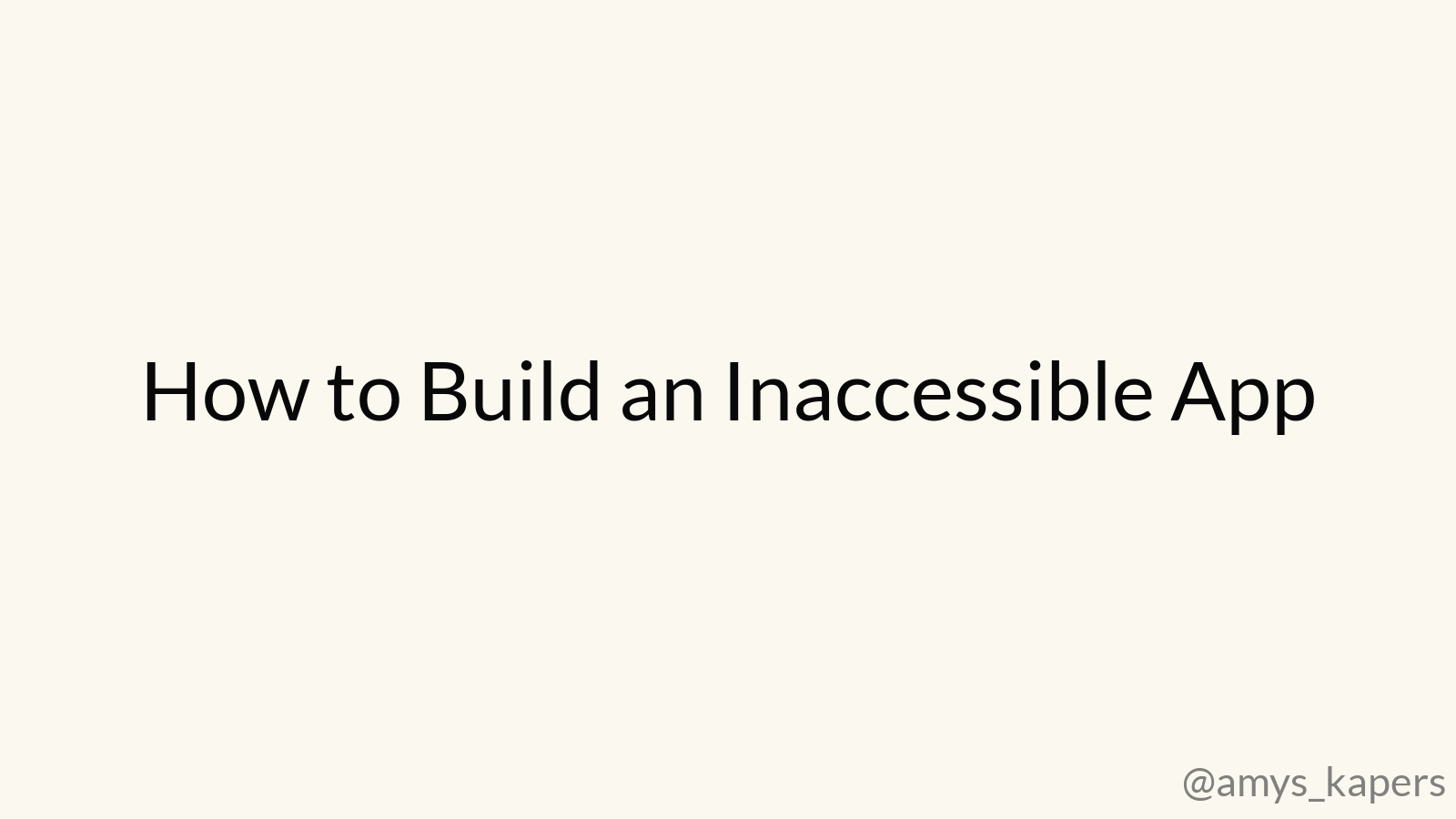 How to Build an Inaccessible App