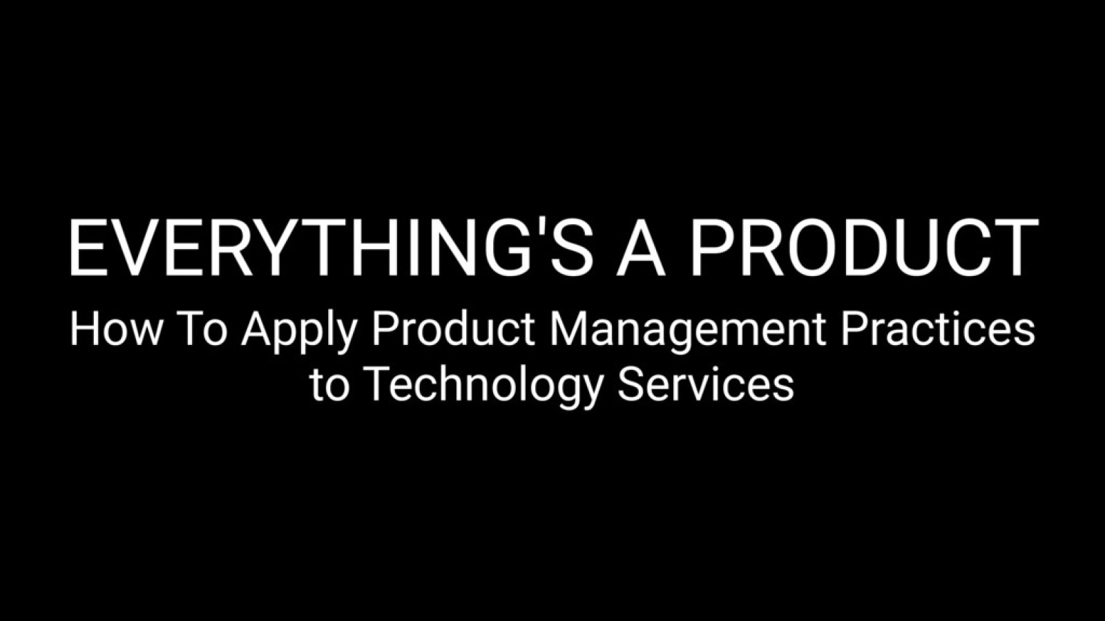 Everything Is A Product - How To Apply Product Management Practices to Technology Services