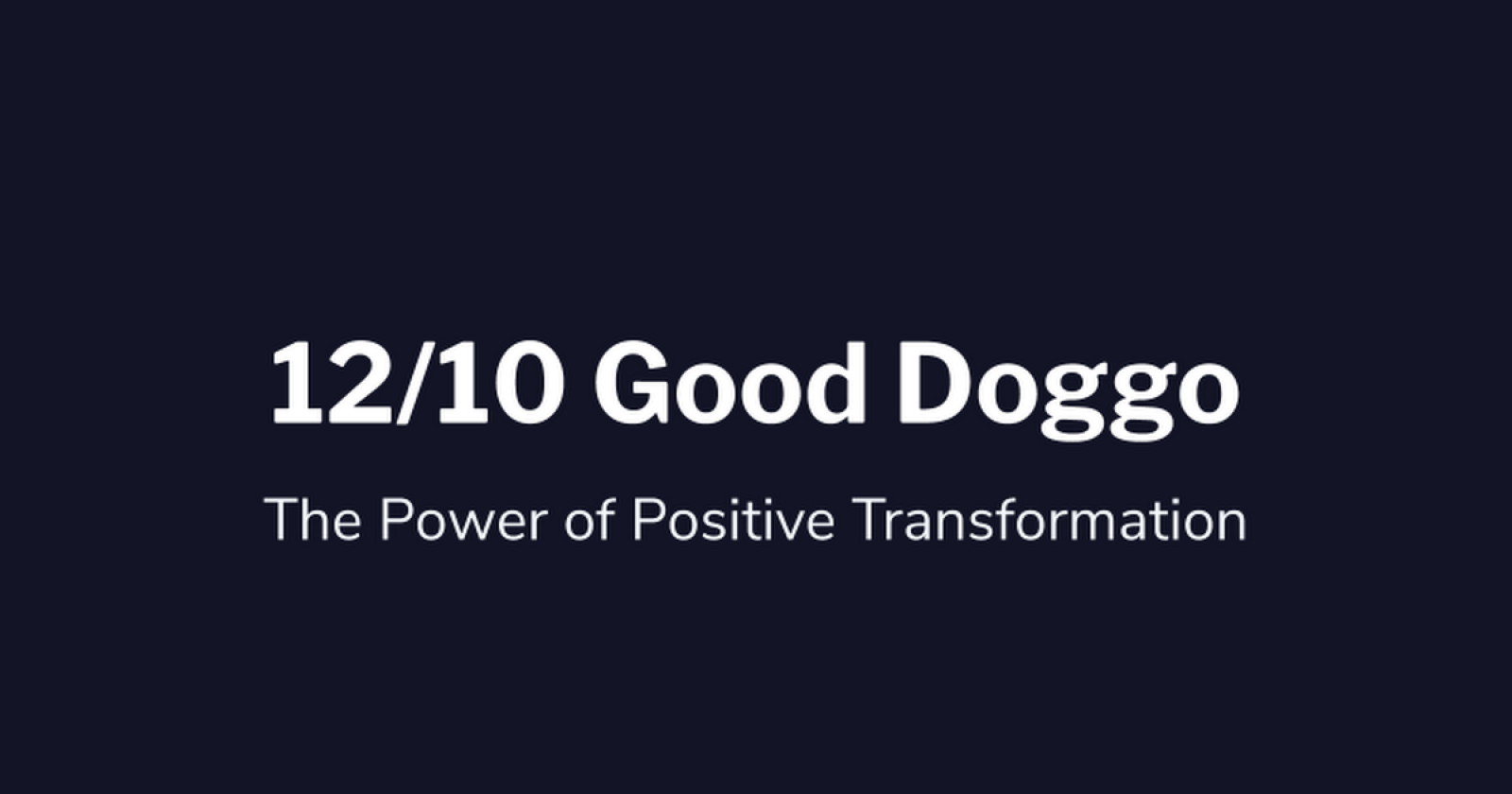 12/10 Good Doggo: The Power of Positive Transformation